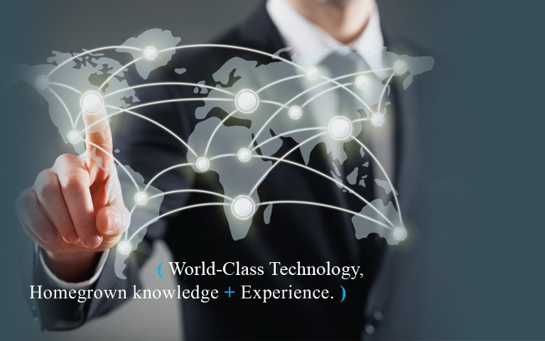 World-Class Technology, Homegrown Knowledge and Experience.